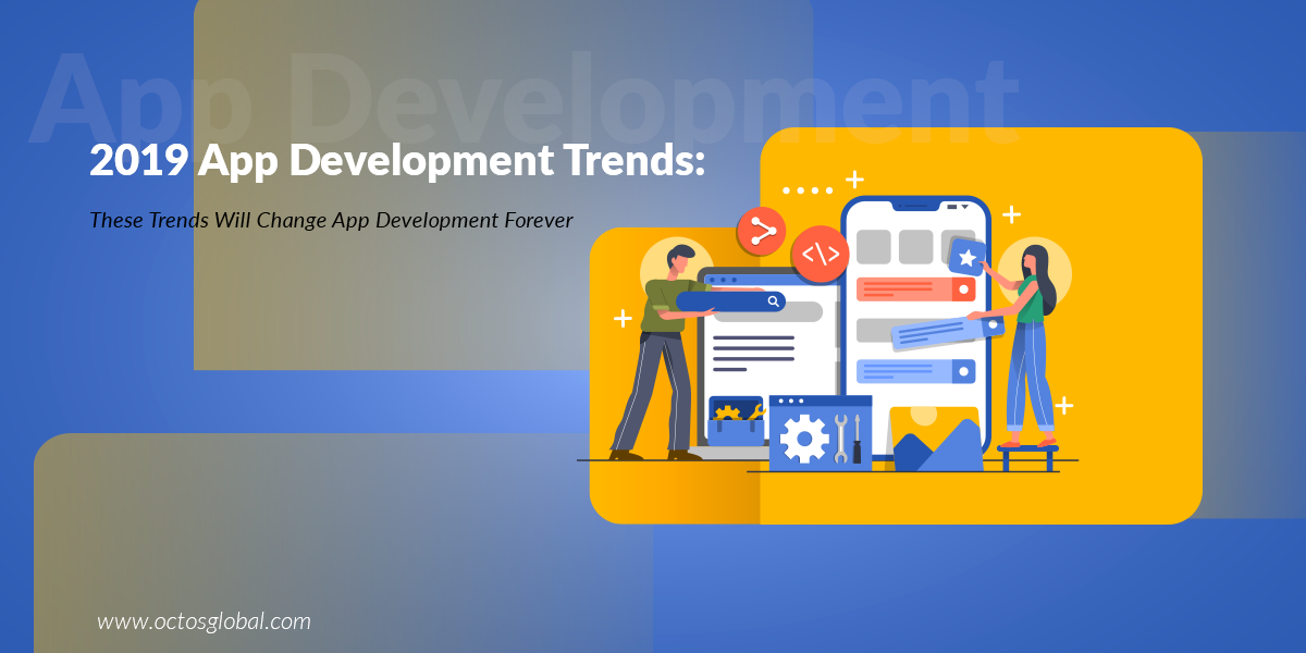 2019 App Development Trends: These Trends Will Change App Development Forever