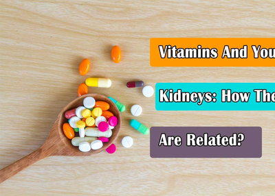 Vitamins And Your Kidneys: How They Are Related?