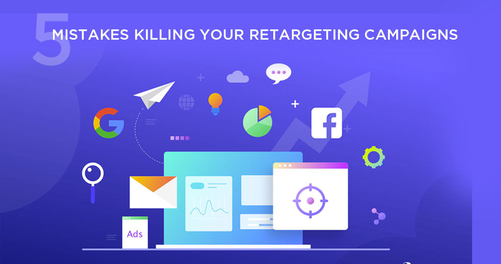 5 Mistakes Killing your Re-targeting Campaigns