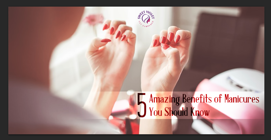 5 Amazing Benefits of Manicures You Should Know