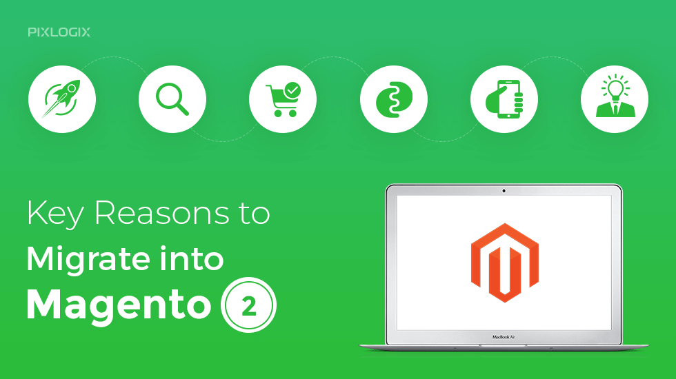 7 Key Reasons to Migrate Into Magento 2 in the Year 2019 | Pixlogix
