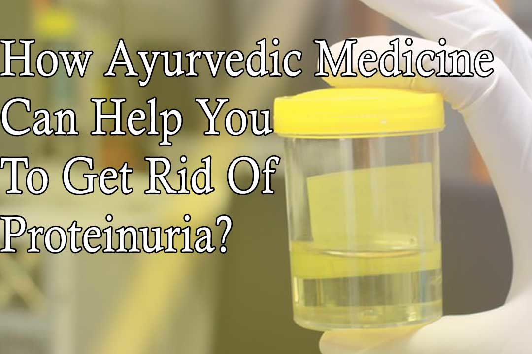 How Ayurvedic Medicine Can Help You To Get Rid Of Proteinuria?