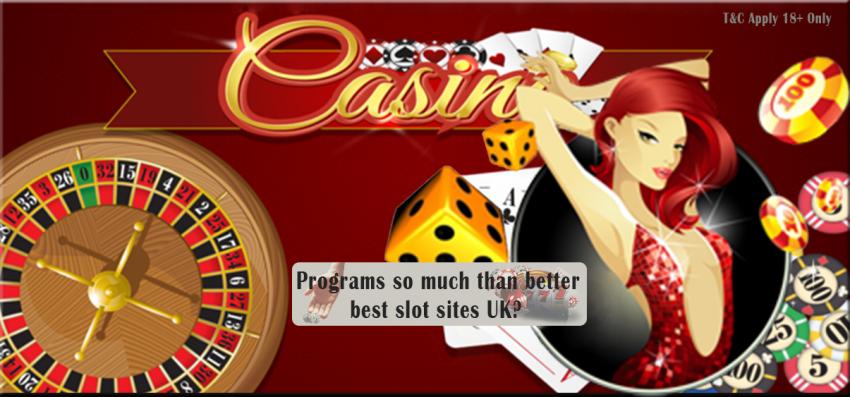Programs so much than better best slot sites UK?