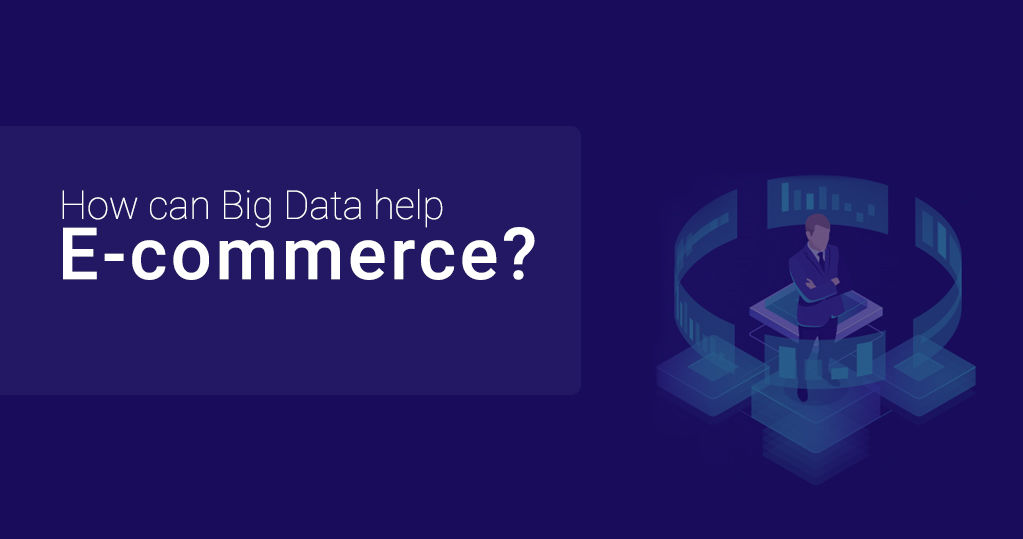 How Can Big Data Help E-Commerce? – A Complete Analysis