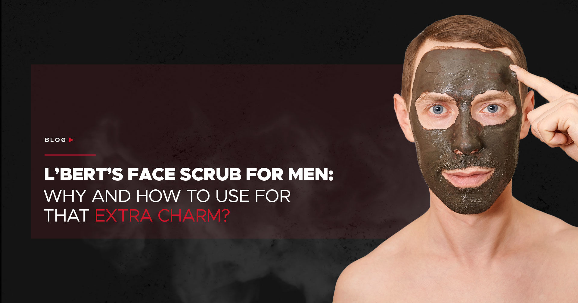 L'BERT's Face Scrub for Men: Why and How to Use for That Extra Charm?