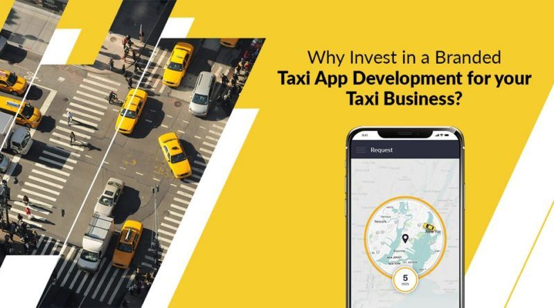 Why it is Imperative to Invest and Develop a branded Taxi App for your Venture? - Business Colleague