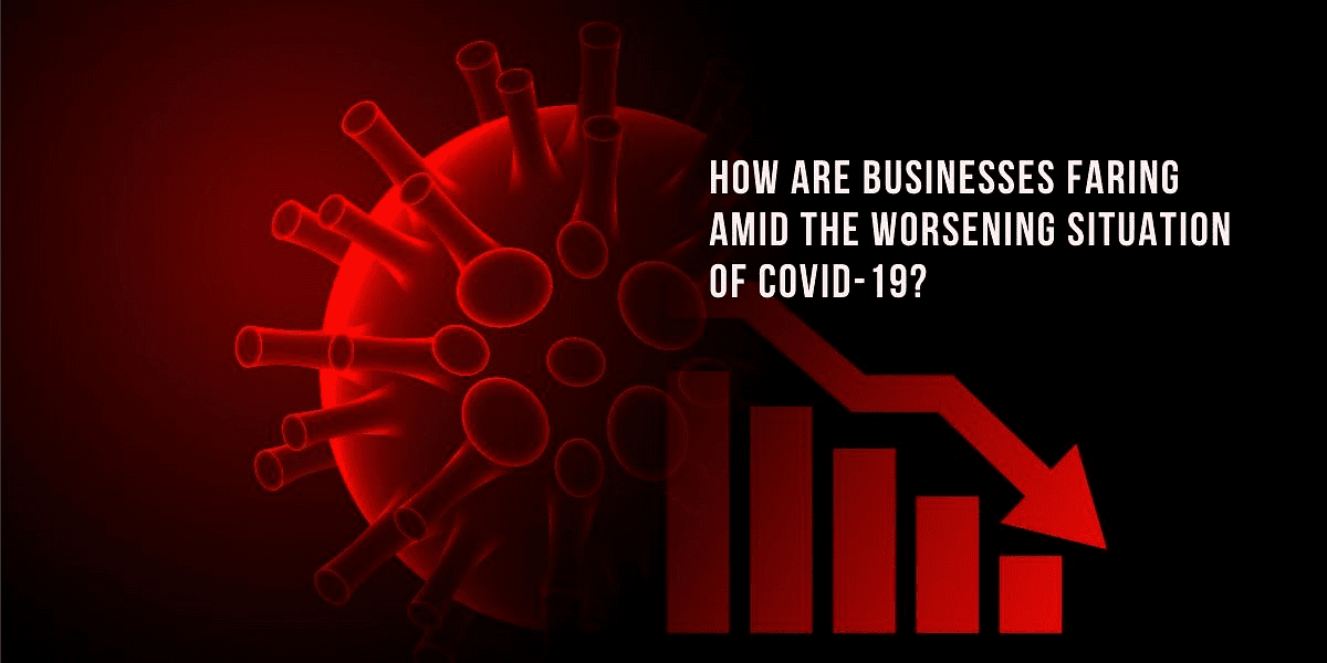 How are businesses faring amid the worsening situation of COVID-19?