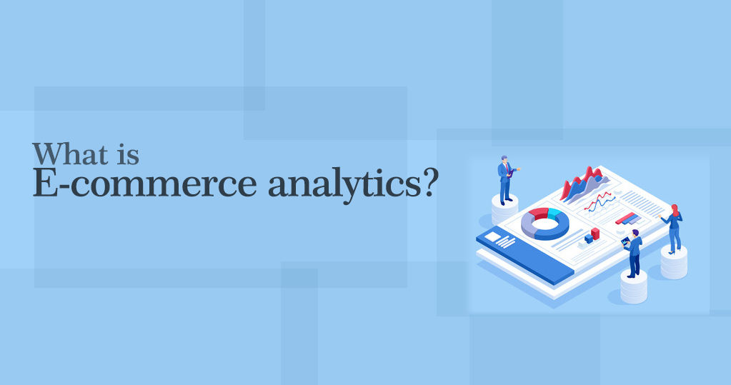 What is E-commerce Analytics? – A Complete Guide