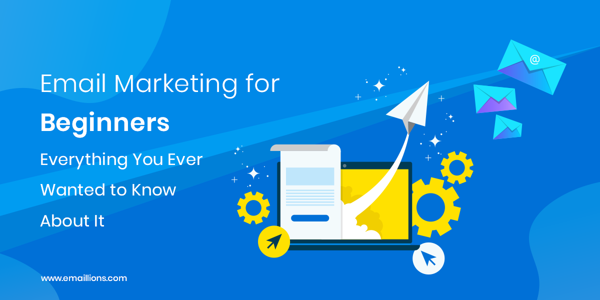 Email Marketing for Beginners: Everything You Ever Wanted to Know About It