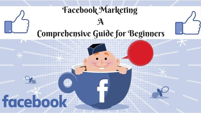 Facebook Marketing, a Comprehensive Guide for Beginners