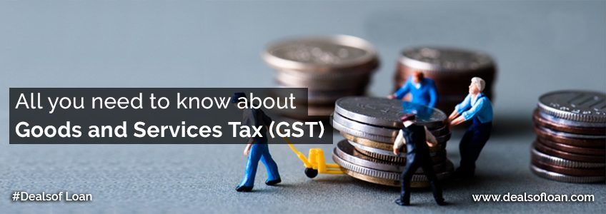 All You Need to Know about GST – Dealsofloan | DealsOfLoan