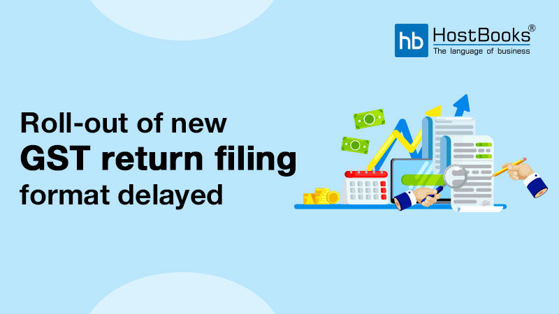 Roll-out of new GST return filing format delayed   HostBooks