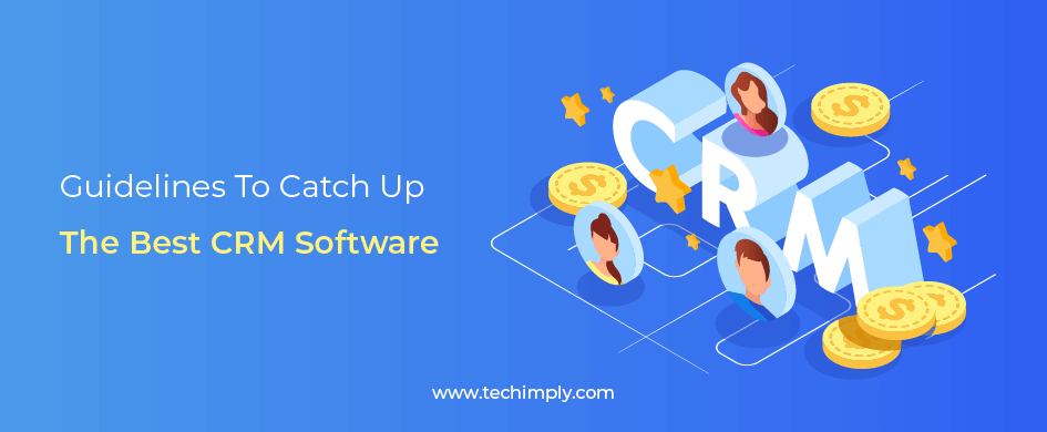 GUIDELINES TO CATCH UP THE BEST CRM SOFTWARE – Techimply – A technology Recommendation Platform
