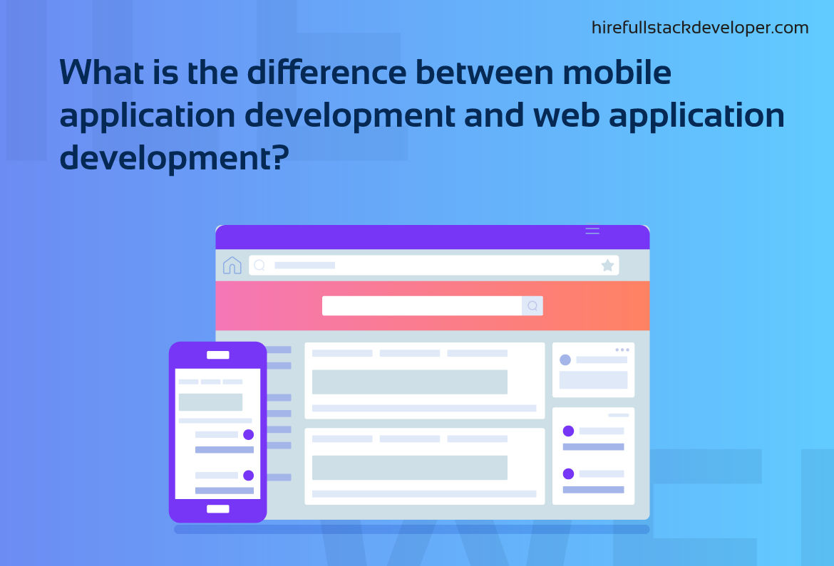 What Is The Difference Between Mobile Application Development And Web Application Development?