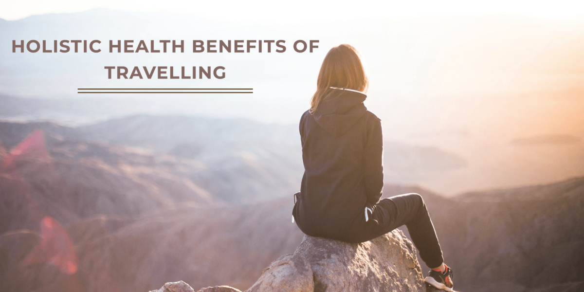 Holistic Health Benefits of Travelling | Pure Vibes Global