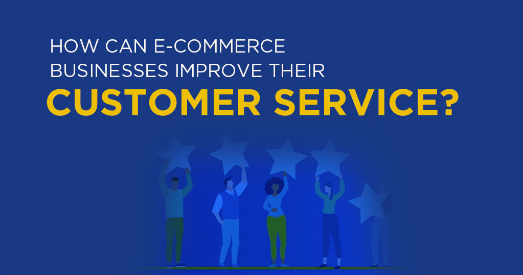 How can Ecommerce Businesses Improve their Customer Service?