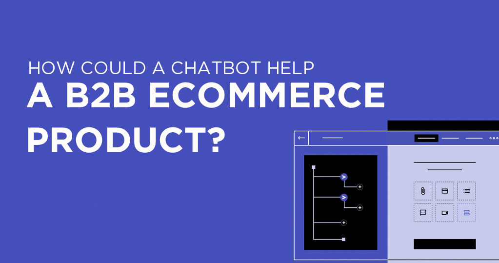 How Could a Chatbot Help B2B Ecommerce Product? - Guidelines