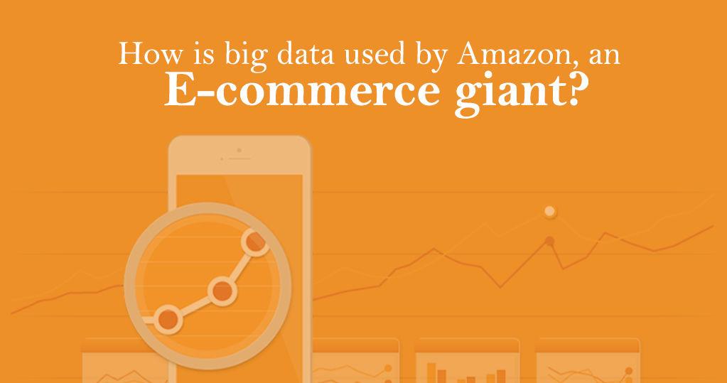 How do Amazon, an E-commerce Giant, Use Big Data? – Analysis