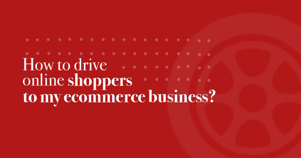 How to Drive Online Shoppers to my Ecommerce Business?