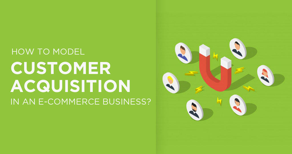 How to Model Customer Acquisition in an Ecommerce Business?