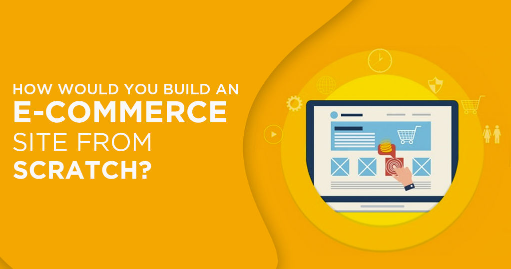 How would you Create an Ecommerce Site from Scratch?