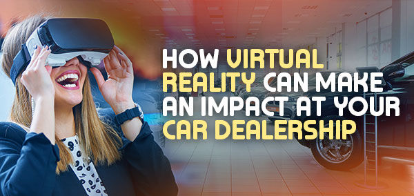 How Virtual Reality Can Make an Impact at Your Car Dealership | izmofx