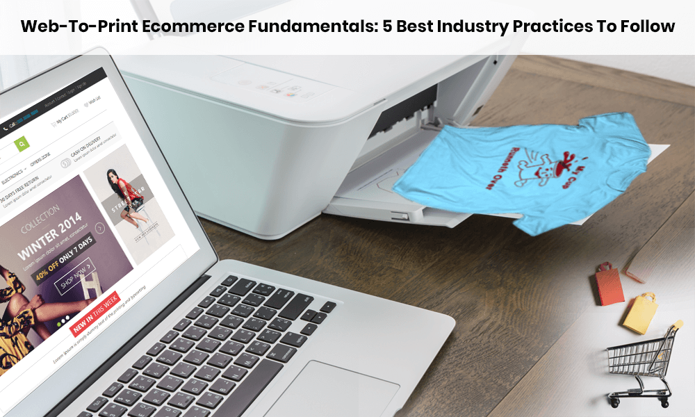 Web-To-Print Ecommerce Fundamentals: 5 Best Industry Practices To Follow | Design'N'Buy