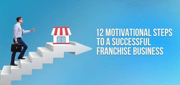12 Motivational Steps to a Successful Franchise Business | Franchise Now