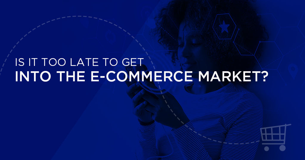 Is It too Late to Step into the Ecommerce Market?
