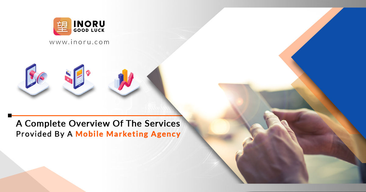 A Complete Overview Of The Services Provided By A Mobile Marketing Agency | Inoru