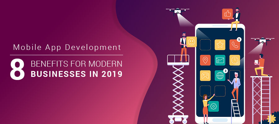 Mobile App Development- 8 Benefits for Modern Businesses in 2019