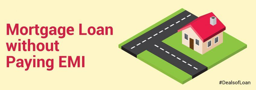 Mortgage Loan without Paying EMI | DealsOfLoan