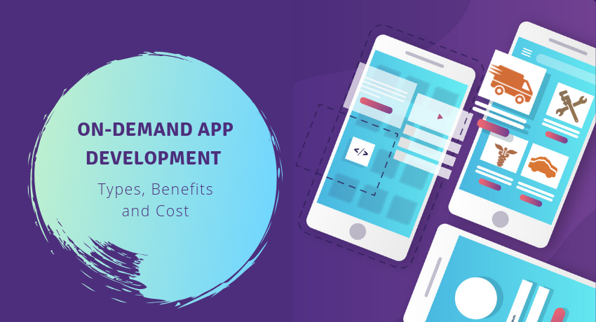 On-demand App Development: Types, Benefits, and Cost