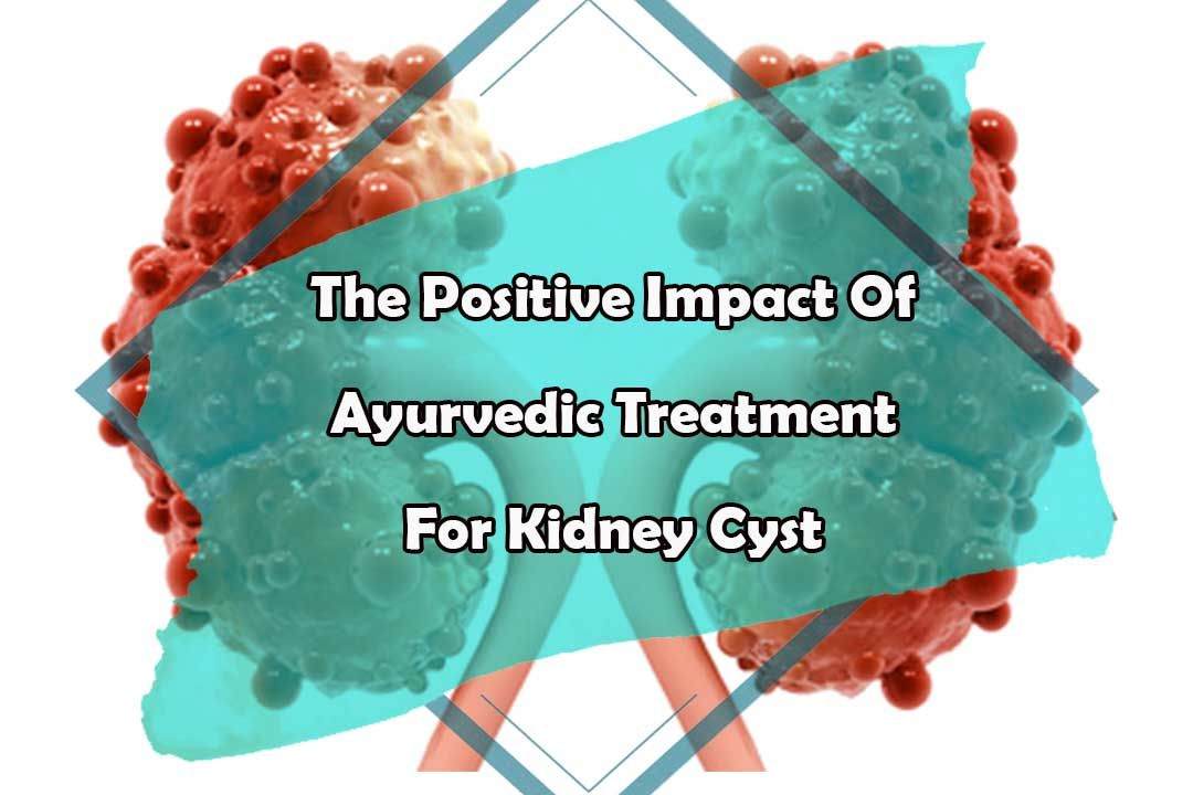 The Positive Impact Of Ayurvedic Treatment For Kidney Cyst