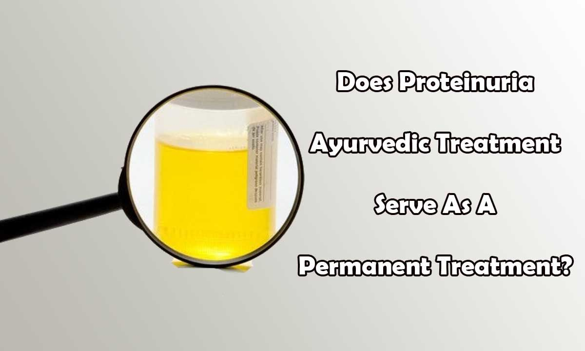 Does Proteinuria Ayurvedic Treatment Serve As A Permanent Treatment?