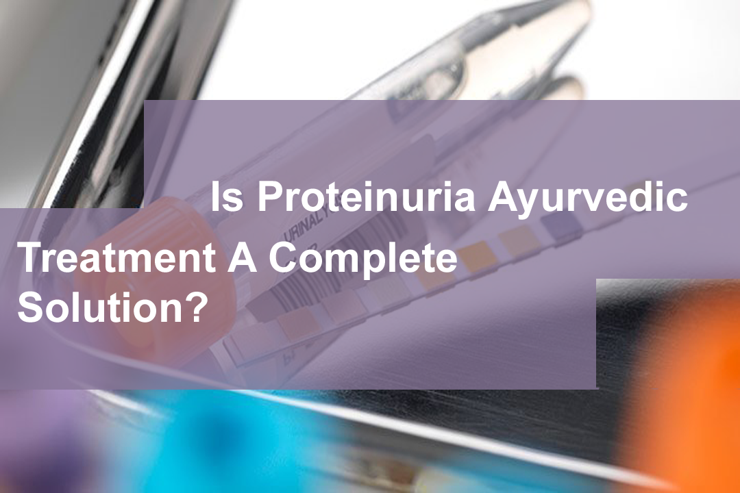 Is Proteinuria Ayurvedic Treatment A Complete Solution?