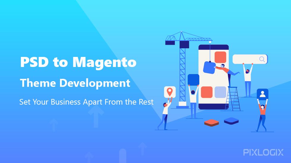 PSD to Magento Theme Development: Set Your Business Apart From the Rest - Pixlogix Infotech Pvt. Ltd.
