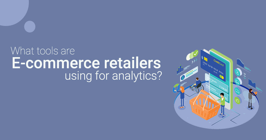 What Tools Are E-Commerce Retailers Using for Analytics?
