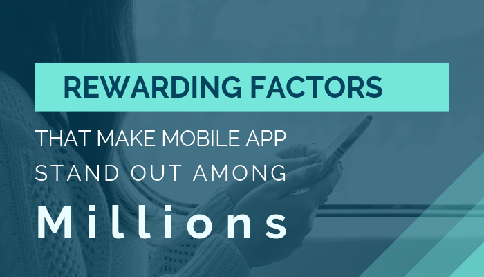 Rewarding Factors That Make Your Mobile App Stand Out Among Millions