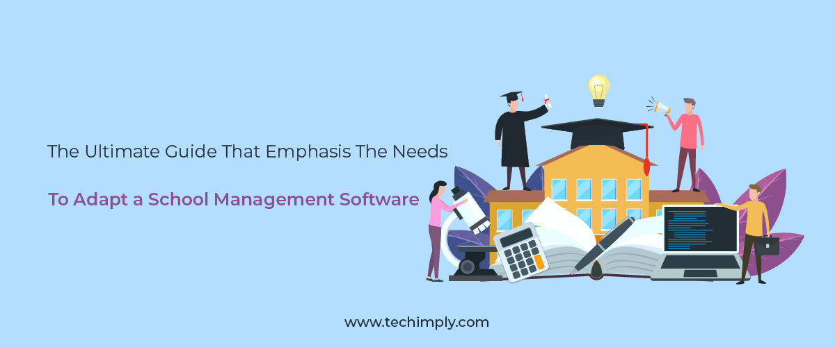 The Ultimate Guide That Emphasis the Needs To Adapt a School Management Software – Techimply – A technology Recommendation Platform