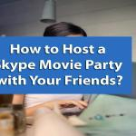 How to Host a Skype Movie Party with Your Friends?