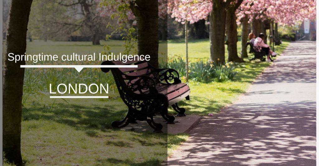 Springtime cultural indulgence London 2019
