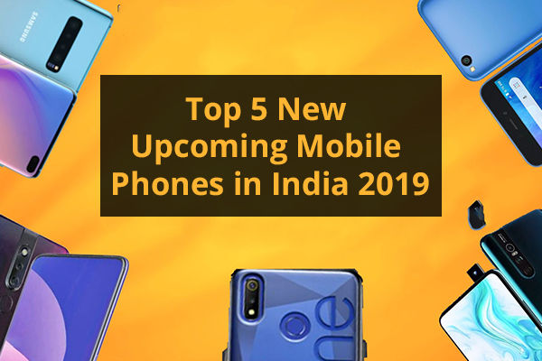 Mobile Price Comparision: Top 5 New Upcoming Mobile Phones in India 2019