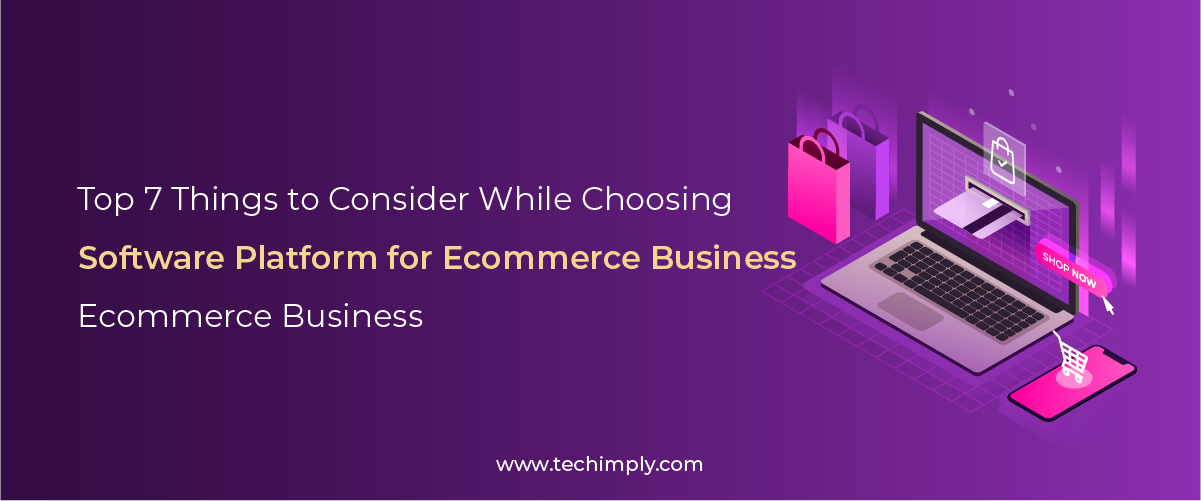Top 7 Things to Consider While Choosing Software Platform for Ecommerce Business – Techimply – A technology Recommendation Platform