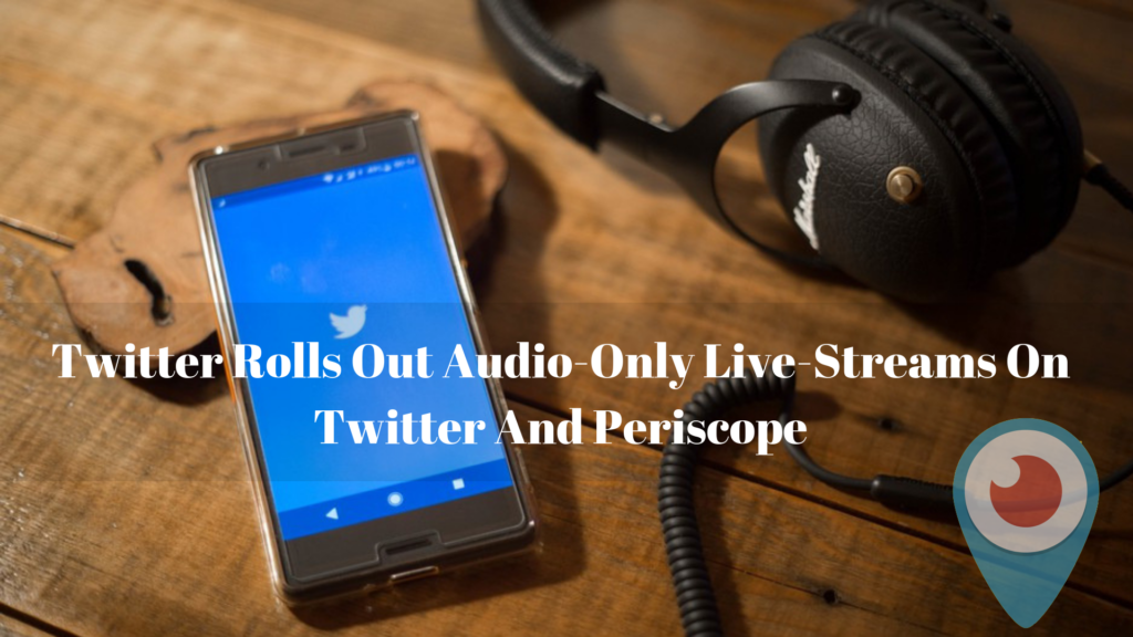Twitter Rolls Out Audio-Only Live-Streams On Twitter And Periscope