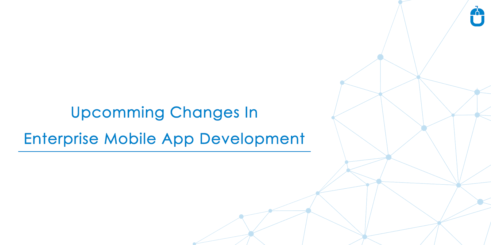 Upcoming Changes In Enterprise Mobile App Development