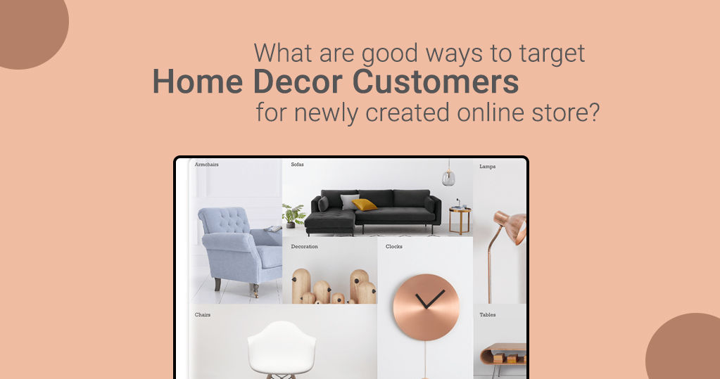 What are Good Ways to Target Home Decor Customers for a Newly Created Online Store?