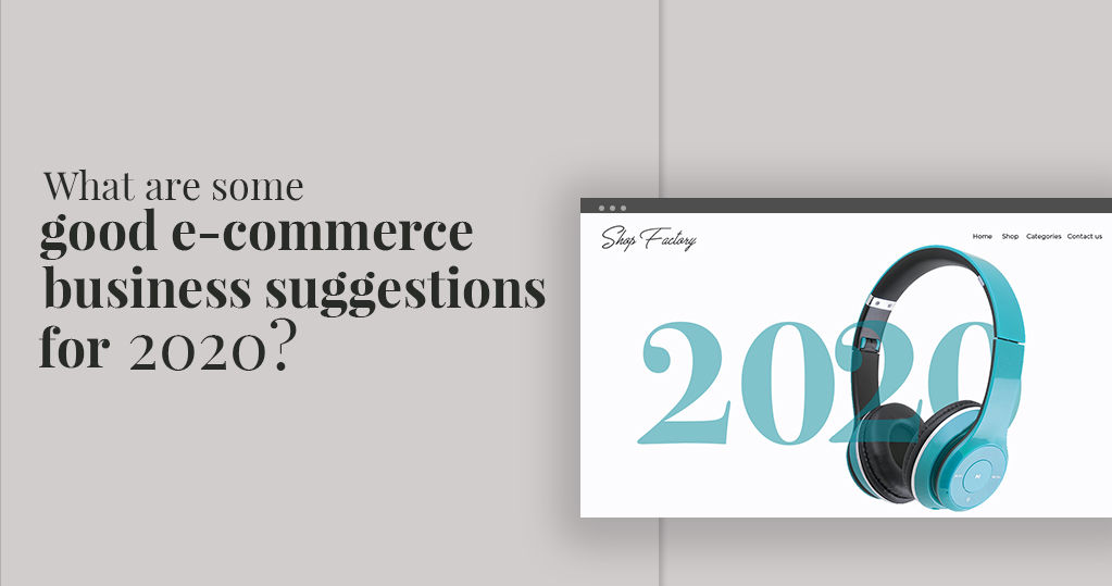 What Are Excellent Ecommerce Business Suggestions for 2020?