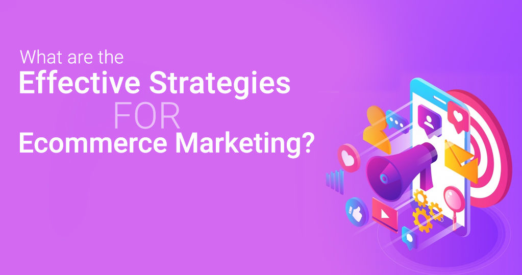What are the Effective Strategies for Ecommerce Marketing?