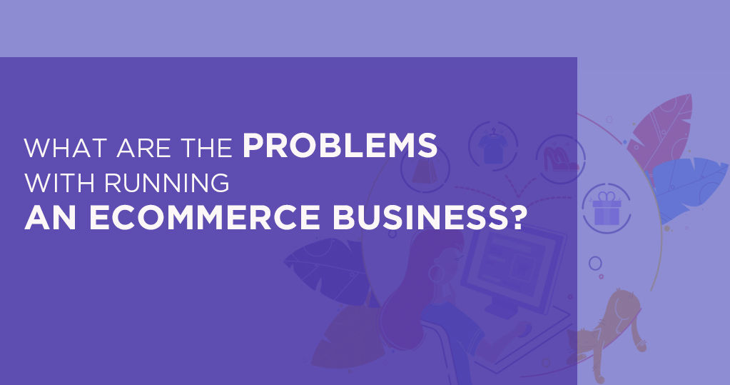 What are the problems with running an ecommerce business?